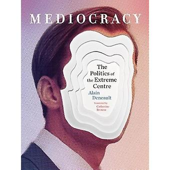 Mediocracy  The Politics of the Extreme Centre by Alain Deneault