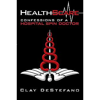 Healthscare - Confessions of a Hospital Spin Doctor by Clay DeStefano