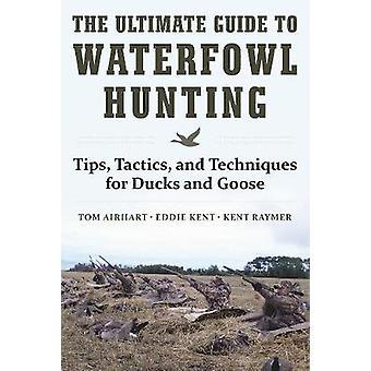 The Ultimate Guide to Waterfowl Hunting by Tom AirhartEddie KentKent Raymer
