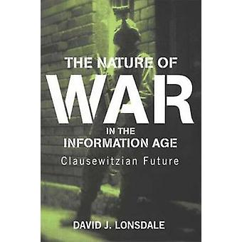 The Nature of War in the Information Age Clauswetzian Future by Lonsdale & David