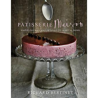Patisserie Maison - The Step-by-step Guide to Simple Sweet Pastries fo