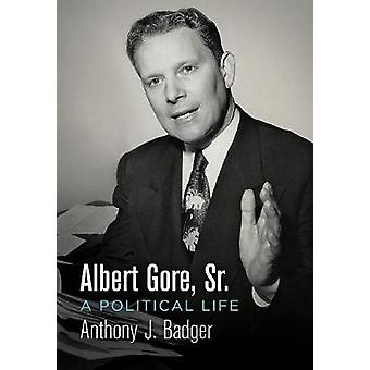 Albert Gore - Sr. - A Political Life by Anthony J. Badger - 9780812250
