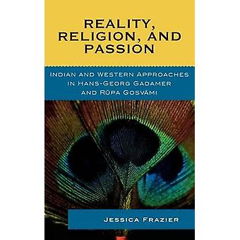 Reality Religion and Passion Indian and Western Approaches in HansGeorg Gadamer and Rupa Gosvami by Frazier & Jessica