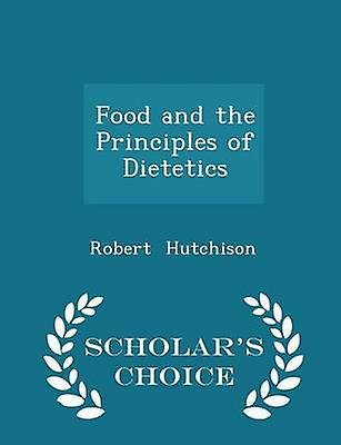 Food and the Principles of Dietetics  Scholars Choice Edition by Hutchison & Robert