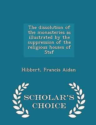 The dissolution of the monasteries as illustrated by the suppression of the religious houses of Staf  Scholars Choice Edition by Aidan & Hibbert & Francis