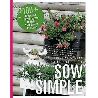 Sow Simple  100 Green amp Easy Projects to Make Your Garden Awesome by Christina Symons John Gillespie