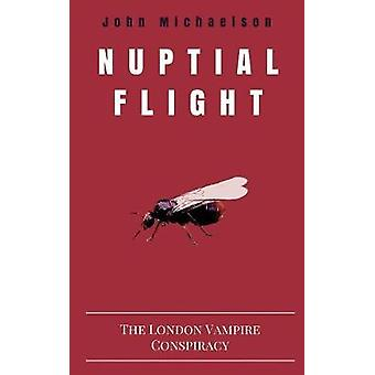 Nuptial Flight The London Vampire Conspiracy by Michaelson & John