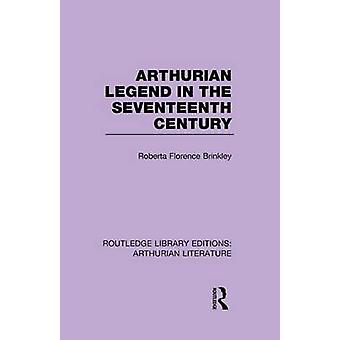 Arthurian Legend in the Seventeenth Century by Brinkley & Roberta Florence