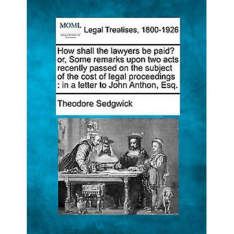 How shall the lawyers be paid or Some remarks upon two acts recently passed on the subject of the cost of legal proceedings  in a letter to John Anthon Esq. by Sedgwick & Theodore