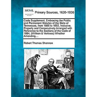 Code Supplement Embracing the Public and Permanent Statutes of the State of Tennessee from 1885 to 1893 Inclusive Properly and Consecutively Arranged with Reference to the Sections of the Code of by Shannon & Robert Thomas