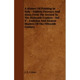 A History Of Painting In Italy  Umbria Florence And Siena From The Second To The Sixteenth Century  Vol V  Umbrian And Sienese Masters Of The Fifteenth Century by Crowe & J. A.
