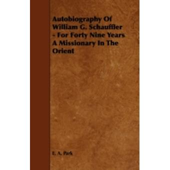Autobiography Of William G. Schauffler  For Forty Nine Years A Missionary In The Orient by Park & E. A.