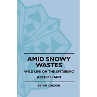 Amid Snowy Wastes  Wild Life On The Spitsberg Archipelago by Gordon & Seton