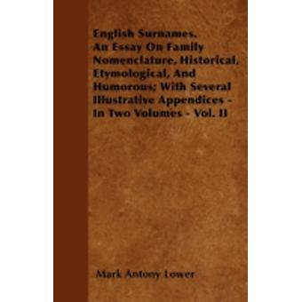 English Surnames. An Essay On Family Nomenclature Historical Etymological And Humorous With Several Illustrative Appendices  In Two Volumes  Vol. II by Lower & Mark Antony