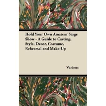 Hold Your Own Amateur Stage Show  A Guide to Casting Style Decor Costume Rehearsal and MakeUp by Various