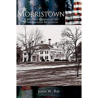 Morristown A Military Headquarters of the American Revolution by Rae & John W.