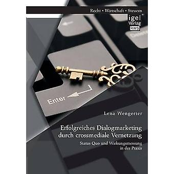 Erfolgreiches Dialogmarketing durch crossmediale Vernetzung Status Quo und Wirkungsmessung in der Praxis by Wengerter & Lena