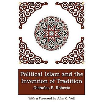 POLITICAL ISLAM AND THE INVENTION OF TRADITION by Roberts & Nicholas P.