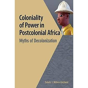 Coloniality of Power in Postcolonial Africa. Myths of Decolonization by NdlovuGatsheni & Sabelo J.