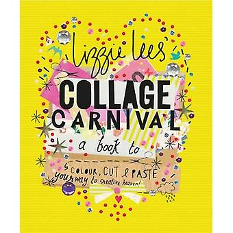 Collage Carnival  Cut colour and paste your way to creative heaven by Lizzie Lees