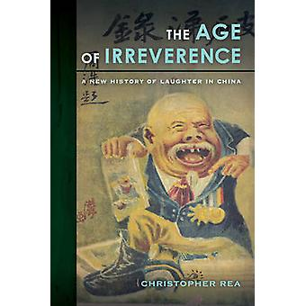The Age of Irreverence - A New History of Laughter in China by Christo