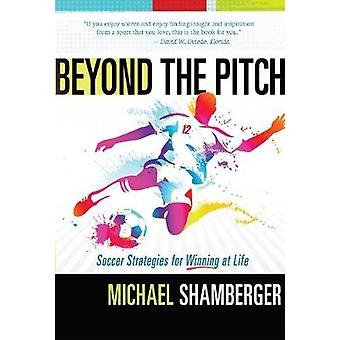 Beyond the Pitch - Soccer Strategies for Winning at Life by Michael Sh