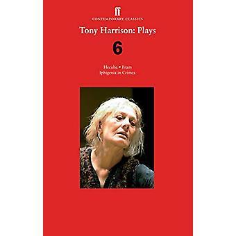 Tony Harrison Plays 6 - Hecuba; Fram; Iphigenia in Crimea by Tony Harr