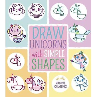 Draw Unicorns with Simple Shapes - And Other Magical Creatures by Jo M