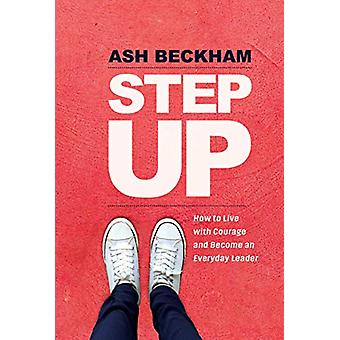 Step Up - How to Live with Courage and Become an Everyday Leader by As