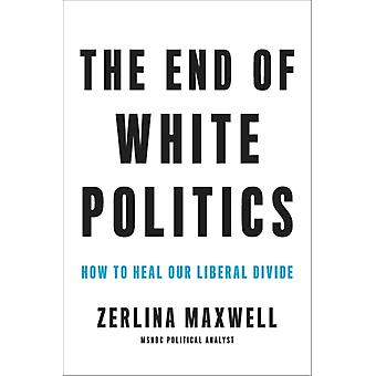 The End of White Politics  How to Heal Our Liberal Divide by Zerlina Maxwell