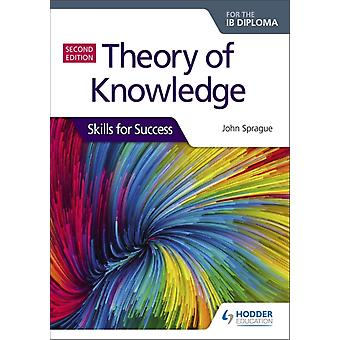 Theory of Knowledge for the IB Diploma Skills for Success Second Edition  Skills for Success by John Sprague