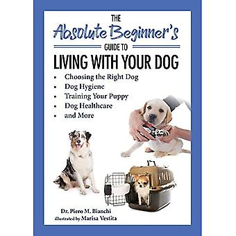 The Absolute Beginner's Guide to Living with Your Dog: Choosing the Right Dog, Dog Hygiene, Training Your Puppy, Dog Healthcare en meer