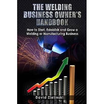The Welding Business Owner's Hand Book - How to Start - Establish and