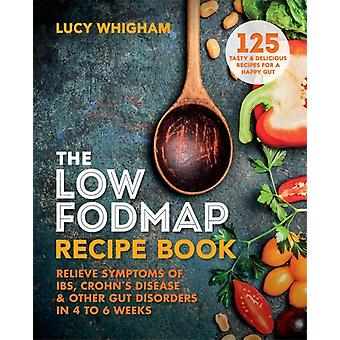 The LowFODMAP Recipe Book  Relieve Symptoms of IBS Crohns Disease amp Other Gut Disorders in 46 Weeks by Lucy Whigham
