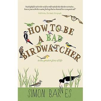 Comment être un observateur d'oiseaux mal - pour la plus grande gloire de vie par Simon Ba