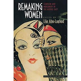 Remaking Women - Feminism and Modernity in the Middle East by Lila Abu