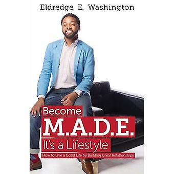 Become M.A.D.E.  Its a Lifestyle How to live a good life by building great relationships by Washington & Eldredge E.