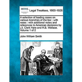 A selection of leading cases on various branches of the law  with notes  with additional notes and references to American decisions by J.I. Clark Hare and H.B. Wallace. Volume 1 of 2 by Smith & John William