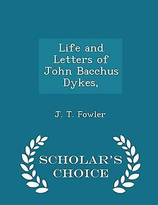 Life and Letters of John Bacchus Dykes  Scholars Choice Edition by Fowler & J. T.