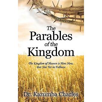 The Parables of the Kingdom The Kingdom of Heaven Is Here Now But Not Yet in Fullness by Charles & Dr Kazumba