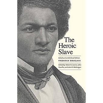The Heroic Slave - A Cultural and Critical Edition by Frederick Dougla