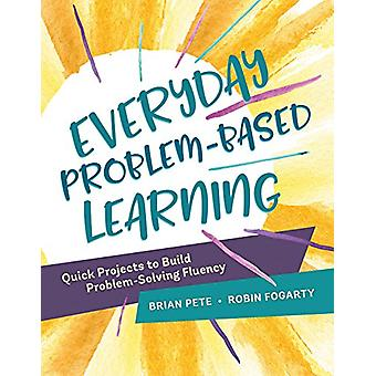 Everyday Problem-Based Learning - Quick Projects to Build Problem-Solv