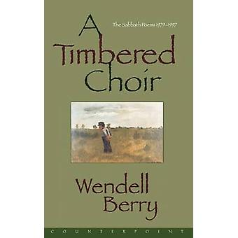 A Timbered Choir - The Sabbath Poems - 1979-97 by Wendell Berry - 9781