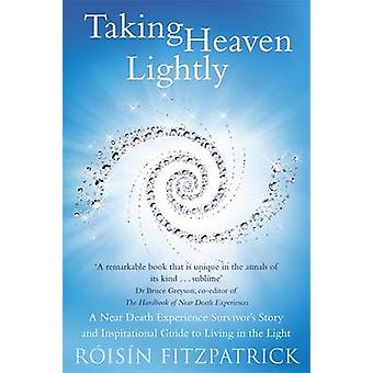 Taking Heaven Lightly  A Near Death Experience Survivors Story and Inspirational Guide to Living in the Light by Roisin Fitzpatrick