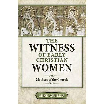 The Witness of Early Christian Women by Mike Aquilina - 9781612788029