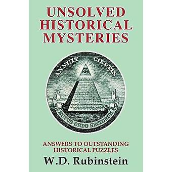 Unsolved Historical Mysteries Answers to Outstanding Historical Puzzles by Rubinstein & William D