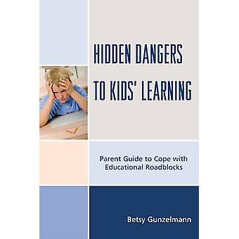 Hidden Dangers to Kids Learning A Parent Guide to Cope with Educational Roadblocks by Gunzelmann & Betsy