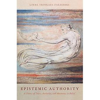 Epistemic Authority A Theory of Trust Authority and Autonomy in Belief von Zagzebski & Linda Trinkaus