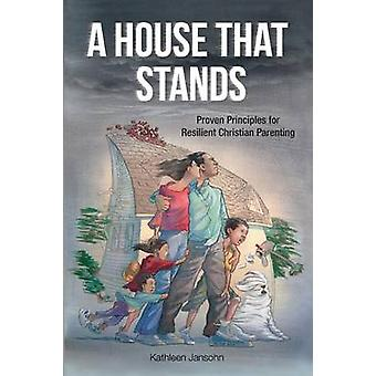 A House That Stands Proven Principles for Resilient Christian Parenting by Jansohn & Kathleen