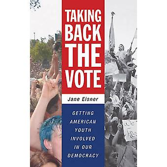 Taking Back the Vote Getting American Youth Involved in Our Democracy by Eisner & Jane